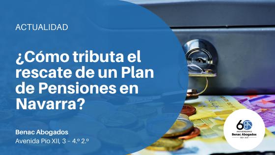 ¿Cómo tributa el rescate de un Plan de Pensiones en Navarra?